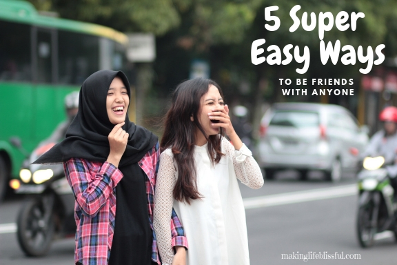 5 Super Easy Ways to be Friends with Anyone