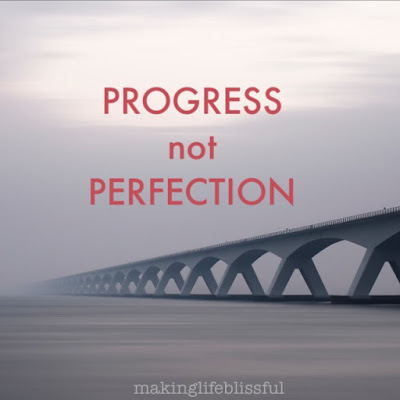Life is about Progress NOT Perfection and here's why . . .